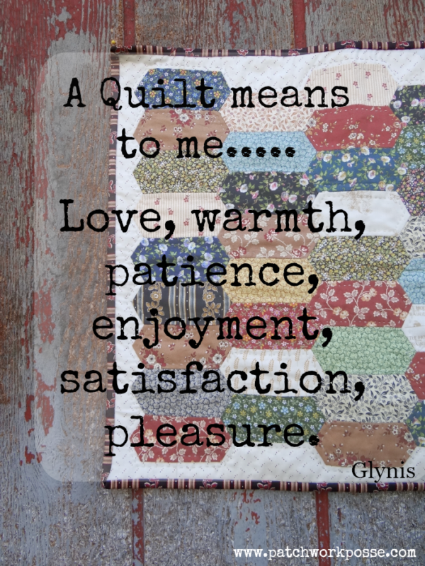 A quilt means to me.... Love, warmth, patience, enjoyment, satisfaction, pleasure. Glynis