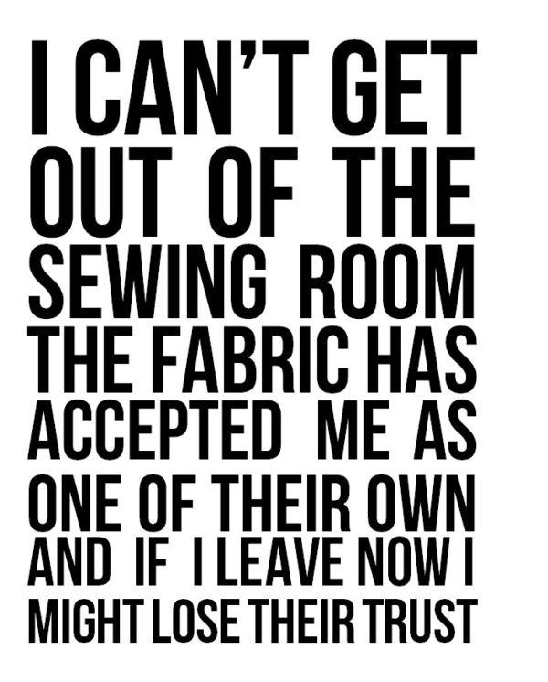 I can't get out of the sewing room the fabric has accepted me as one of their own and if I leave now I might lose their trust.  yup, that's me!