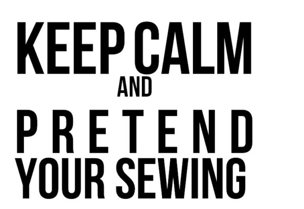 Keep calm and pretend your sewing - i always do! Quilt meme