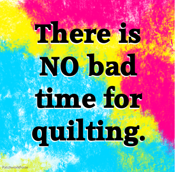 There is no bad time for quilting.  nope!