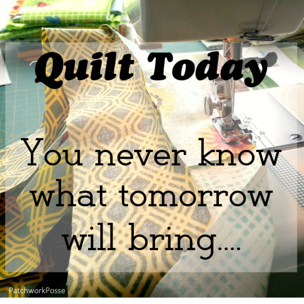 Quilt today, you never know what tomorrow will bring.