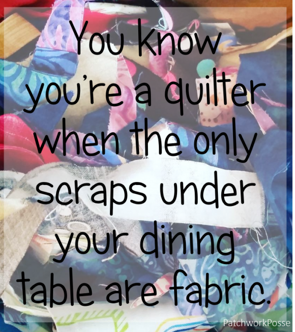You know you're a quilter when the only scraps under your dining table are fabric.  sewing meme- yes, yes!!