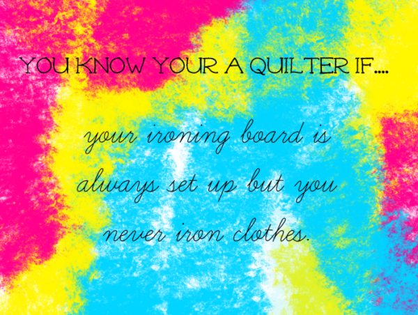 You know your a quilter if.....your ironing board is always set up but you never iron clothes.  hah! so true!